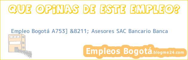 Empleo Bogotá A753] &8211; Asesores SAC Bancario Banca