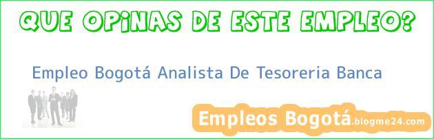 Empleo Bogotá Analista de Tesoreria Banca