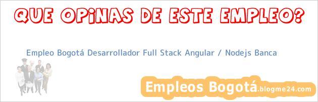 Empleo Bogotá Desarrollador Full Stack Angular / Nodejs Banca