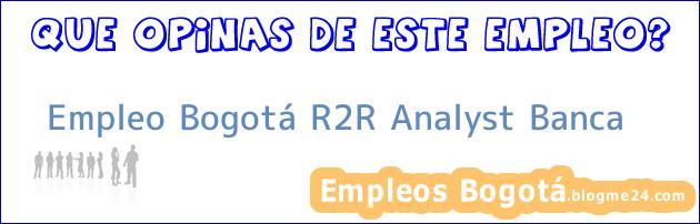 Empleo Bogotá R2R Analyst Banca