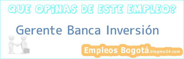 Gerente Banca Inversión