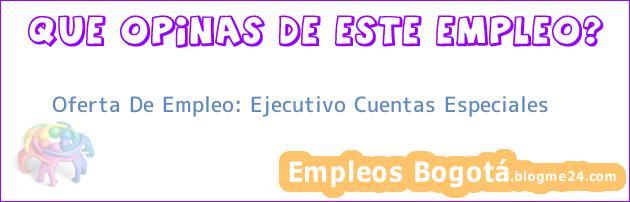 Oferta De Empleo: Ejecutivo Cuentas Especiales