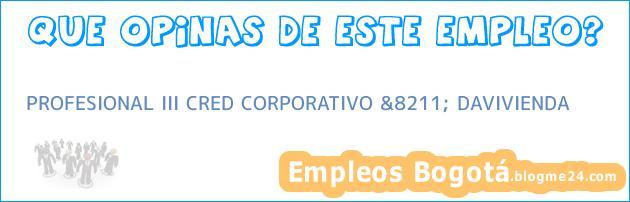 PROFESIONAL III CRED CORPORATIVO &8211; DAVIVIENDA