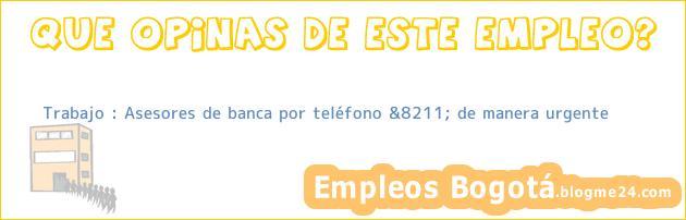 Trabajo : Asesores de banca por teléfono &8211; de manera urgente