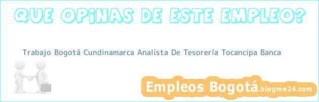 Trabajo Bogotá Cundinamarca Analista De Tesorería Tocancipa Banca