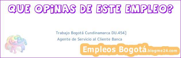 Trabajo Bogotá Cundinamarca DU.454]   Agente de Servicio al Cliente Banca