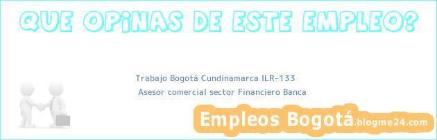 Trabajo Bogotá Cundinamarca ILR-133 | Asesor comercial sector Financiero Banca