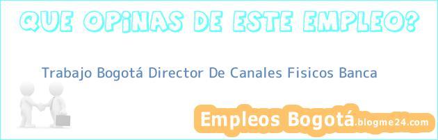 Trabajo Bogotá Director De Canales Fisicos Banca