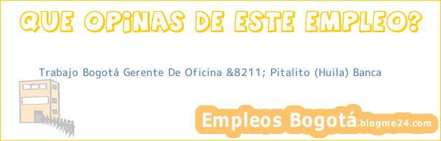Trabajo Bogotá Gerente De Oficina &8211; Pitalito (Huila) Banca