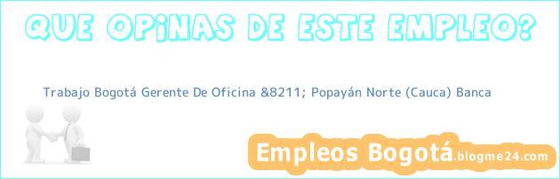 Trabajo Bogotá Gerente De Oficina &8211; Popayán Norte (Cauca) Banca
