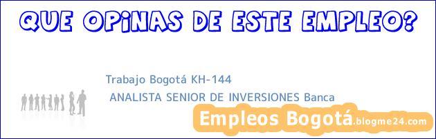 Trabajo Bogotá KH-144 | ANALISTA SENIOR DE INVERSIONES Banca