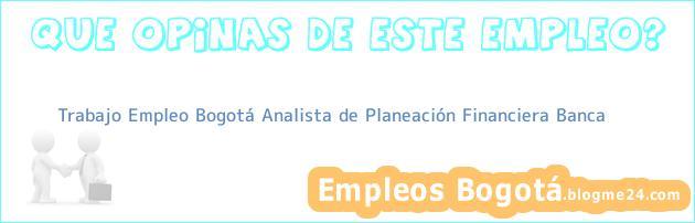 Trabajo Empleo Bogotá Analista de Planeación Financiera Banca