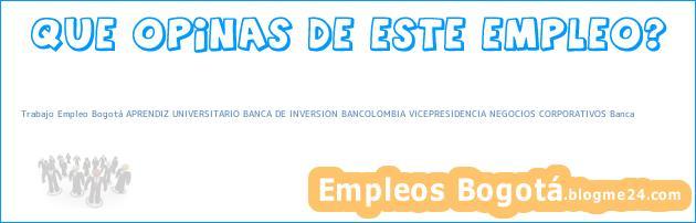 Trabajo Empleo Bogotá APRENDIZ UNIVERSITARIO BANCA DE INVERSION BANCOLOMBIA VICEPRESIDENCIA NEGOCIOS CORPORATIVOS Banca