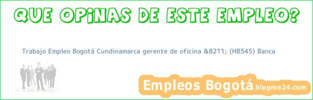 Trabajo Empleo Bogotá Cundinamarca gerente de oficina &8211; (HB545) Banca