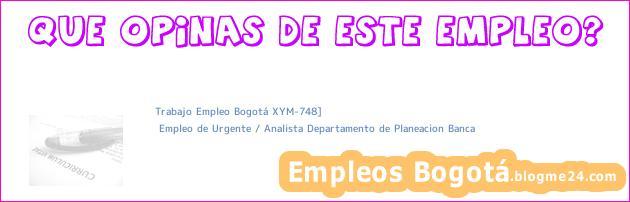 Trabajo Empleo Bogotá XYM-748]   Empleo de Urgente / Analista Departamento de Planeacion Banca