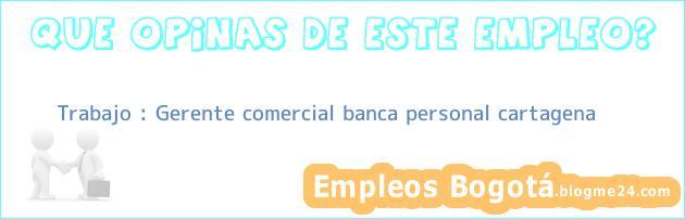 Trabajo : Gerente comercial banca personal cartagena