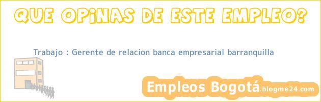 Trabajo : Gerente de relacion banca empresarial barranquilla