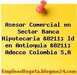Asesor Comercial en Sector Banca Hipotecaria &8211; ld en Antioquia &8211; Adecco Colombia S.A