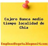 Cajero Banca medio tiempo localidad de Chia