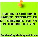 CAJEROS SEcTOR BANCA URGENTE PRESENTATE EN LA TRAnSVERSAL 39B N73 49 TEMPORAL ACTIVOS