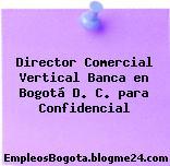 Director Comercial Vertical Banca en Bogotá D. C. para Confidencial