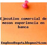 Ejecutivo Comercial De Meson – Experiencia En Banca