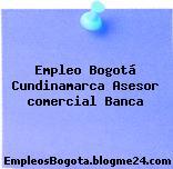 Empleo Bogotá Cundinamarca Asesor comercial Banca