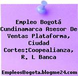 Empleo Bogotá Cundinamarca Asesor De Ventas Plataforma, Ciudad Cortes:Coopealianza, R. L Banca