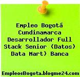 Empleo Bogotá Cundinamarca Desarrollador Full Stack Senior (Datos) Data Mart) Banca