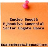 Empleo Bogotá Ejecutivo Comercial Sector Bogota Banca