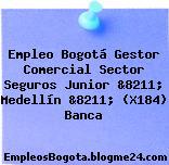Empleo Bogotá Gestor Comercial Sector Seguros Junior &8211; Medellín &8211; (X184) Banca