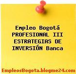 Empleo Bogotá PROFESIONAL III ESTRATEGIAS DE INVERSIÓN Banca