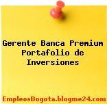 Gerente Banca Premium Portafolio de Inversiones