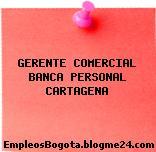 GERENTE COMERCIAL BANCA PERSONAL CARTAGENA
