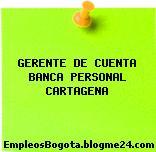 GERENTE DE CUENTA BANCA PERSONAL CARTAGENA