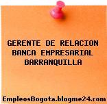 GERENTE DE RELACION BANCA EMPRESARIAL BARRANQUILLA