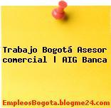 Trabajo Bogotá Asesor comercial | AIG Banca