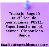 Trabajo Bogotá Auxiliar de operaciones &8211; Experiencia en el sector financiero Banca