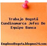Trabajo Bogotá Cundinamarca Jefes De Equipo Banca