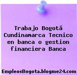 Trabajo Bogotá Cundinamarca Tecnico en banca o gestion financiera Banca
