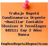 Trabajo Bogotá Cundinamarca Urgente -Auxiliar Contable Técnicos O Tecnólogos &8211; Exp 2 Años Banca