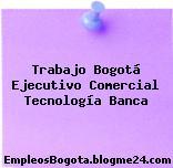 Trabajo Bogotá Ejecutivo Comercial Tecnología Banca
