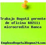 Trabajo Bogotá gerente de oficina &8211; microcredito Banca