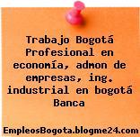 Trabajo Bogotá Profesional en economía, admon de empresas, ing. industrial en bogotá Banca