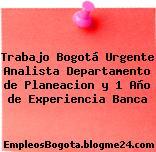 Trabajo Bogotá Urgente Analista Departamento de Planeacion y 1 Año de Experiencia Banca