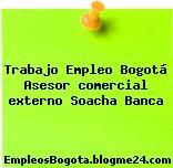 Trabajo Empleo Bogotá Asesor comercial externo Soacha Banca