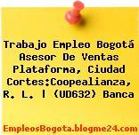 Trabajo Empleo Bogotá Asesor De Ventas Plataforma, Ciudad Cortes:Coopealianza, R. L.   (UD632) Banca