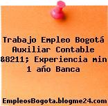 Trabajo Empleo Bogotá Auxiliar Contable &8211; Experiencia min 1 año Banca