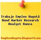 Trabajo Empleo Bogotá Bond Market Research Analyst Banca