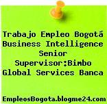 Trabajo Empleo Bogotá Business Intelligence Senior Supervisor:Bimbo Global Services Banca